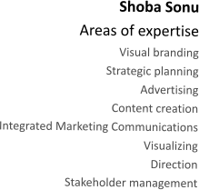 Shoba Sonu Areas of expertise Visual branding Strategic planning Advertising Content creation Integrated Marketing Communications Visualizing Direction Stakeholder management
